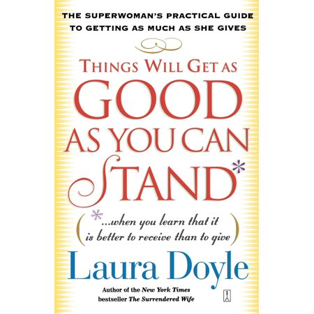 Things Will Get as Good as You Can Stand : (. . . When you learn that it is better to receive than to give) The Superwoman's Practical Guide to Getting as Much as She Gives (Better Than A Lemonade Stand)