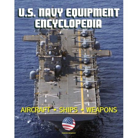 U.S. Navy Equipment Encyclopedia: Aircraft, Ships, Weapons, Programs, and Systems - Fighter Jets, Aircraft Carriers, Submarines, Surface Combatants, Missiles, plus the Navy Program Guide -