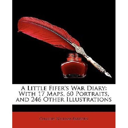 A Little Fifers War Diary  With 17 Maps  60 Portraits  And 246 Other Illustrations