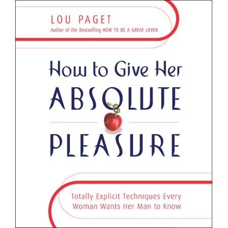 How to Give Her Absolute Pleasure : Totally Explicit Techniques Every Woman Wants Her Man to