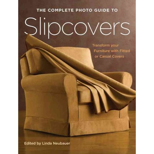 The Complete Photo Guide to Slipcovers: Transform Your Furniture With Classic or Casual Covers