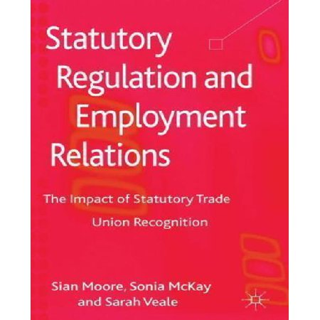 Statutory Regulation and Employment Relations: The Impact of Statutory Trade Union Recognition