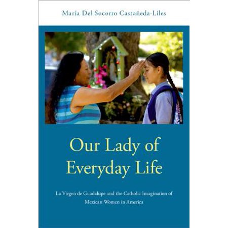 Our Lady of Everyday Life : La Virgen de Guadalupe and the Catholic Imagination of Mexican Women in