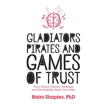 Gladiators, Pirates and Games of Trust : How Game Theory, Strategy and Probability Rule Our Lives ()