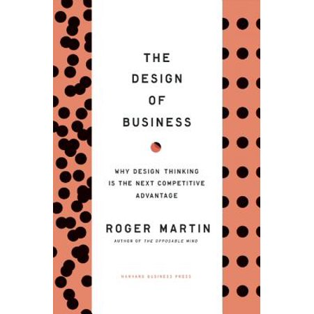 The Design of Business : Why Design Thinking Is the Next Competitive (Advantage Design)