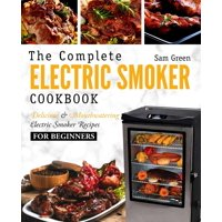 Electric Smoker Cookbook: The Complete Electric Smoker Cookbook - Delicious and Mouthwatering Electric Smoker Recipes for Beginners (Paperback)