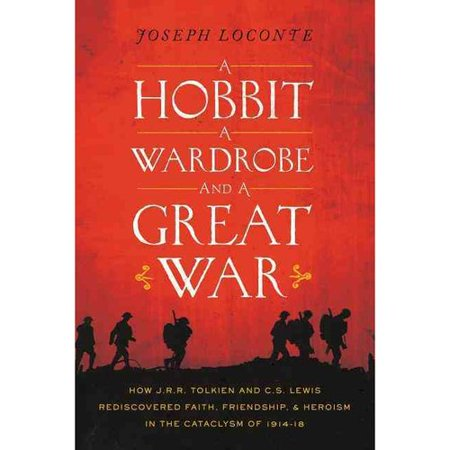 A Hobbit, a Wardrobe, and a Great War: How J. R. R. Tolkien and C. S. Lewis Rediscovered Faith, Friendship,... by