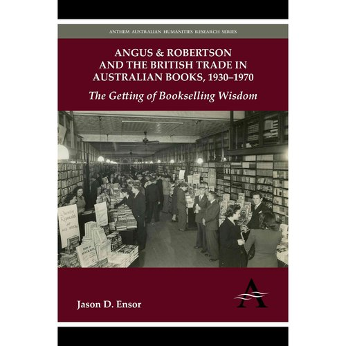 Angus & Robertson and the British Trade in Australian Books, 1930-1970: The Getting of Bookselling Wisdom