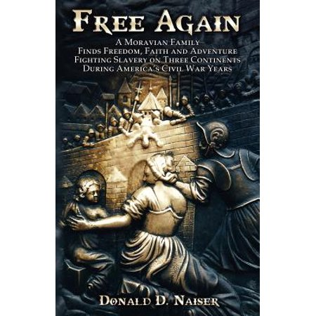 Free Again : A Moravian Family Finds Freedom, Faith and Adventure - Fighting Slavery on Three Continents During America's Civil War