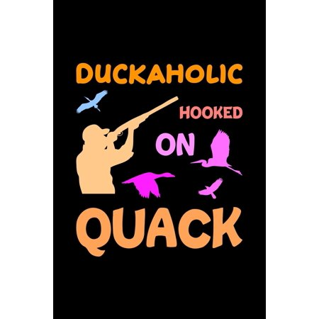 Duckaholic Hooked On Quack: Track and evaluate your hunting seasons For Species: Deer Turkeys Elk Rabbits Duck Fox And More ... Gifts. 110 Story Paper Pages. 6 in x 9 in Cover. (Paperback)