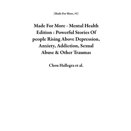Made For More - Mental Health Edition : Powerful Stories Of people Rising Above Depression, Anxiety, Addiction, Sexual Abuse & Other Traumas -