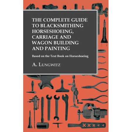 The Complete Guide to Blacksmithing Horseshoeing, Carriage and Wagon Building and Painting - Based on the Text Book on Horseshoeing - eBook (Princess Carriage Wagon)