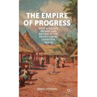 The Empire of Progress : West Africans, Indians, and Britons at the British Empire Exhibition, 1924-25