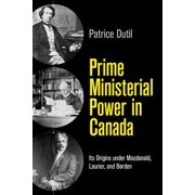 Prime Ministerial Power in Canada : Its Origins Under Macdonald, Laurier, and Borden