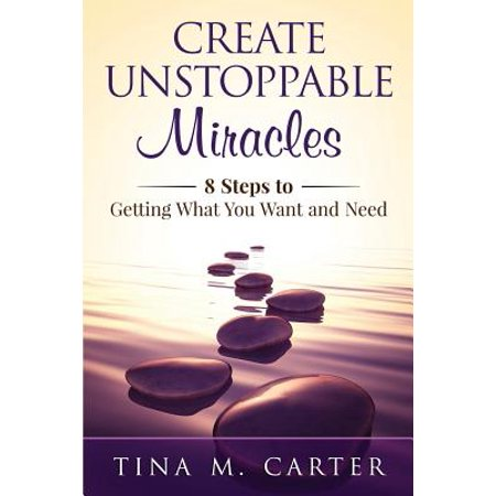Create Unstoppable Miracles: 8 Steps to Getting What You Want and Need by