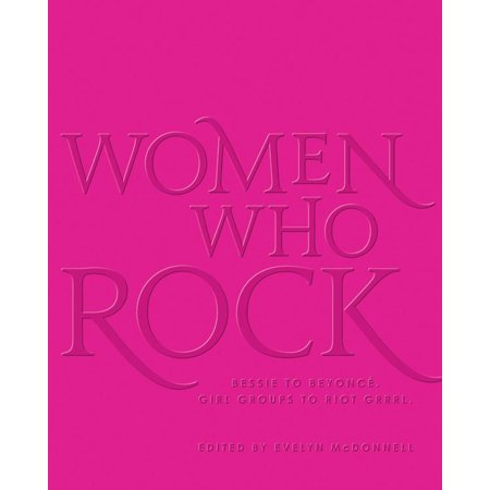 Evelyn Rocks - Women Who Rock : Bessie to Beyonce. Girl Groups to Riot Grrrl.