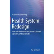 Health System Redesign: How to Make Health Care Person-Centered, Equitable, and Sustainable (Hardcover)