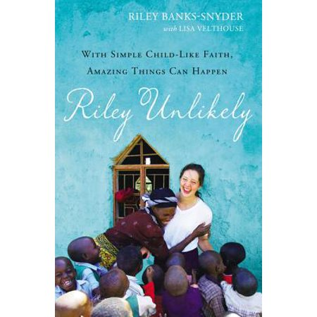 Riley Unlikely : With Simple Childlike Faith, Amazing Things Can