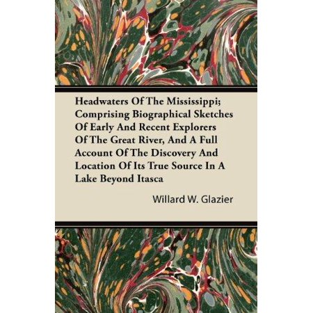 Headwaters Of The Mississippi  Comprising Biographical Sketches Of Early And Recent Explorers Of The Great River  And A Full Account Of The Discovery