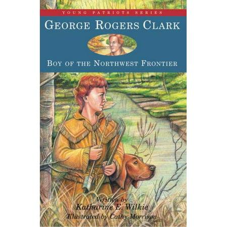 George Rogers Clark   Boy Of The Northwest Frontier