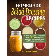 Homemade Salad Dressing Recipes: A Salad Dressings Cookbook With 127 Healthy And Creative Salad Dressings And Vinaigrette recipes - eBook