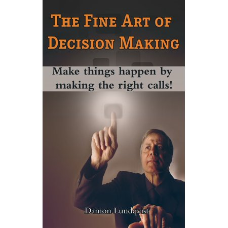 The Fine Art of Decision Making: Make Things Happen By Making The Right Calls! -