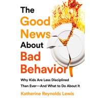The Good News About Bad Behavior : Why Kids Are Less Disciplined Than Ever And What to Do About It