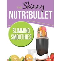 The Skinny Nutribullet Slimming Smoothies Recipe Book : Delicious & Nutritious Calorie Counted Smoothies to Help You Lose Weight & Feel Great!