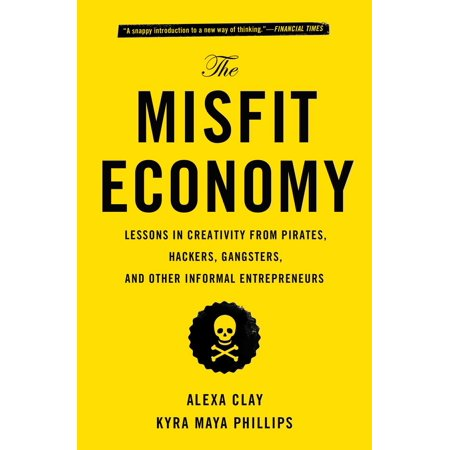 The Misfit Economy : Lessons in Creativity from Pirates, Hackers, Gangsters and Other Informal Entrepreneurs (Izzy Pirate)