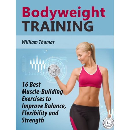 Bodyweight Training: 16 Best Muscle-Building Exercises to Improve Balance, Flexibility and Strength. -