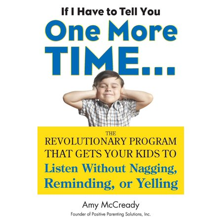 If I Have to Tell You One More Time... : The Revolutionary Program That Gets Your Kids To Listen Without Nagging, Remindi ng, or Yelling