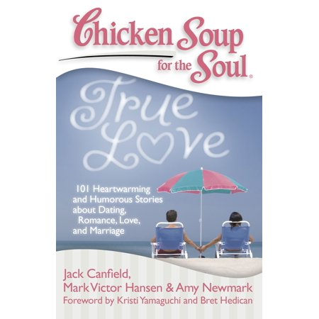 Chicken Soup for the Soul: True Love : 101 Heartwarming and Humorous Stories about Dating, Romance, Love, and Marriage - A True Love Story Never Ends