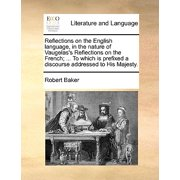 Reflections on the English Language, in the Nature of Vaugelas's Reflections on the French; ... to Which Is Prefixed a Discourse Addressed to His Majesty.