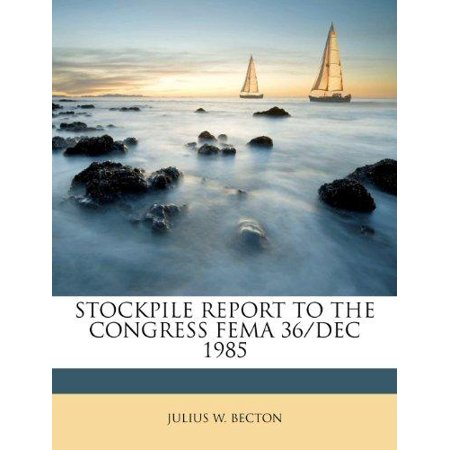 Stockpile Report to the Congress Fema 36/Dec 1985