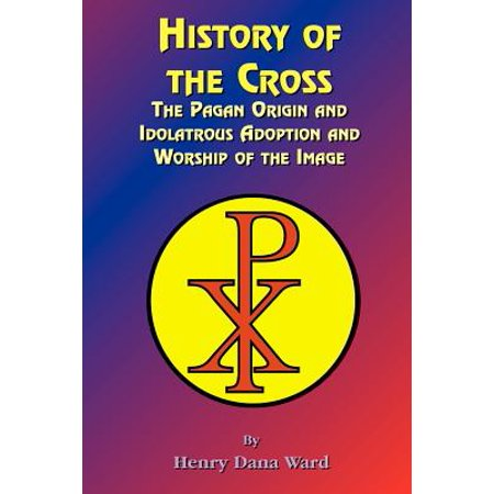 History of the Cross : The Pagan Origin, and Idolatroous Adoption and Worship, of the Image](History Of Halloween Pagan Holiday)