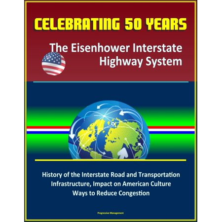 Celebrating 50 Years: The Eisenhower Interstate Highway System - History of the Interstate Road and Transportation Infrastructure, Impact on American Culture, Ways to Reduce Congestion - (Best Highway System In The World)