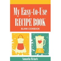 My Easy-To-Use Recipe Book : Blank Cookbook