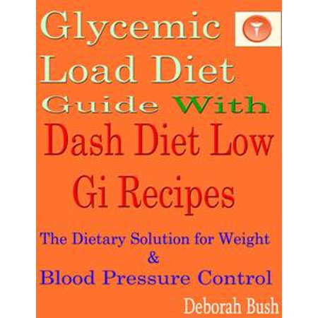 Glycemic Load Diet Guide With Dash Diet Low Gi 285 Recipes: The Dietary Solution for Weight & Blood Pressure Control - eBook