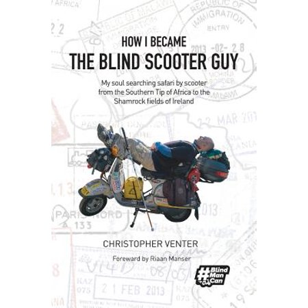 How I Became the Blind Scooter Guy : My Soul Searching Safari by Scooter from the Southern Tip of Africa to the Shamrock Fields of (The Blind Guy)