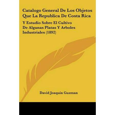 Catalogo General de Los Objetos Que La Republica de Costa Rica : Y Estudio Sobre El Cultivo de Algunas Platas y Arboles Industriales (1892)
