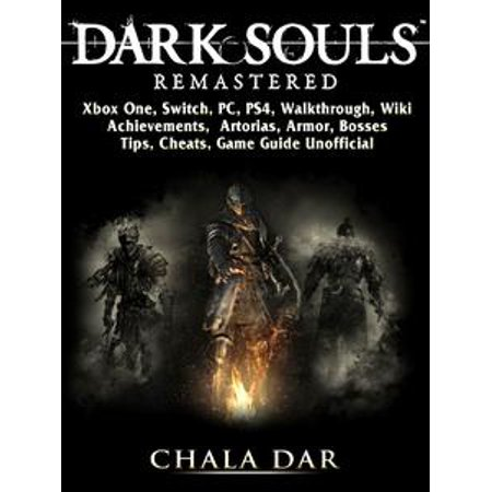 Dark Souls Remastered, Xbox One, Switch, PC, PS4, Walkthrough, Wiki,  Achievements, Artorias, Armor, Bosses, Tips, Cheats, Game Guide Unofficial  -
