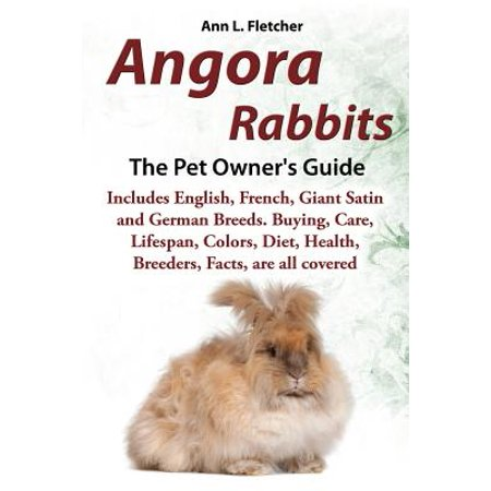 Angora Rabbits a Pet Owner's Guide : Includes English, French, Giant, Satin and German Breeds. Buying, Care, Lifespan, Colors, Diet, Health, Breeders, Facts, Are All (All The Best In German)