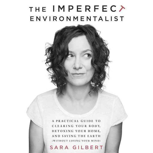 The Imperfect Environmentalist: A Practical Guide to Clearing Your Body, Detoxing Your Home, and Saving the Earth (Without Losing Your Mind)
