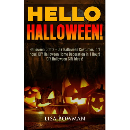 Hello Halloween! Halloween Crafts - DIY Halloween Costumes in 1 hour! DIY Halloween Home Decoration and DIY Halloween Gift Ideas - eBook
