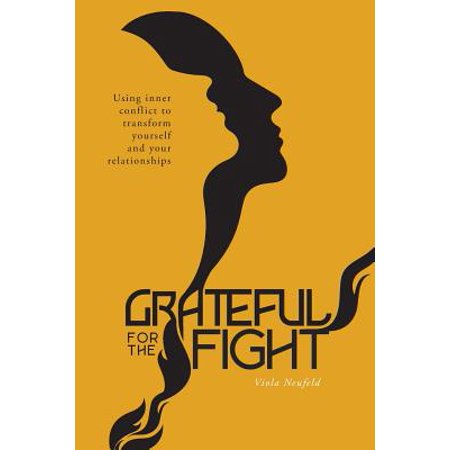 Grateful for the Fight : Using Inner Conflict to Transform Yourself and Your Relationships (Butterfly Transform Yourself)