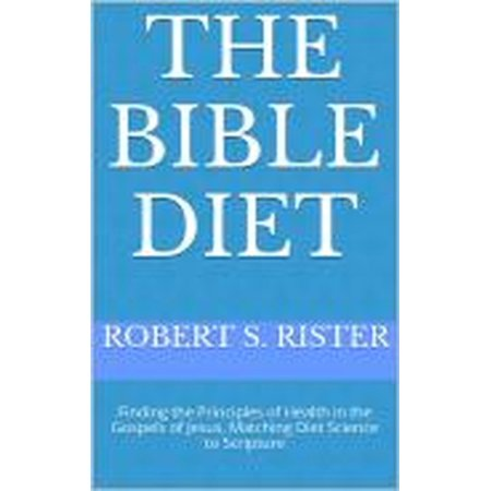 The Bible Diet: Finding the Principles of Health in the Gospels of Jesus, Matching Science to Obedience - (American Council On Science And Health Funding)