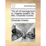 The Art of Management; Or, Tragedy Expell'd. by Mrs. Charlotte Charke.