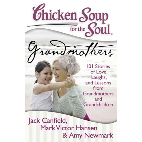 Chicken Soup for the Soul Grandmothers: 101 Stories of Love, Laughs, and Lessons from Grandmothers and Grandchildren