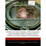 Birth of the Zombie : The Culture and Works That Helped Give Birth to the Zombie Nightmare