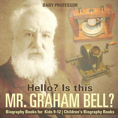 - Hello? Is This Mr. Graham Bell? - Biography Books for Kids 9-12 Children's Biography Books